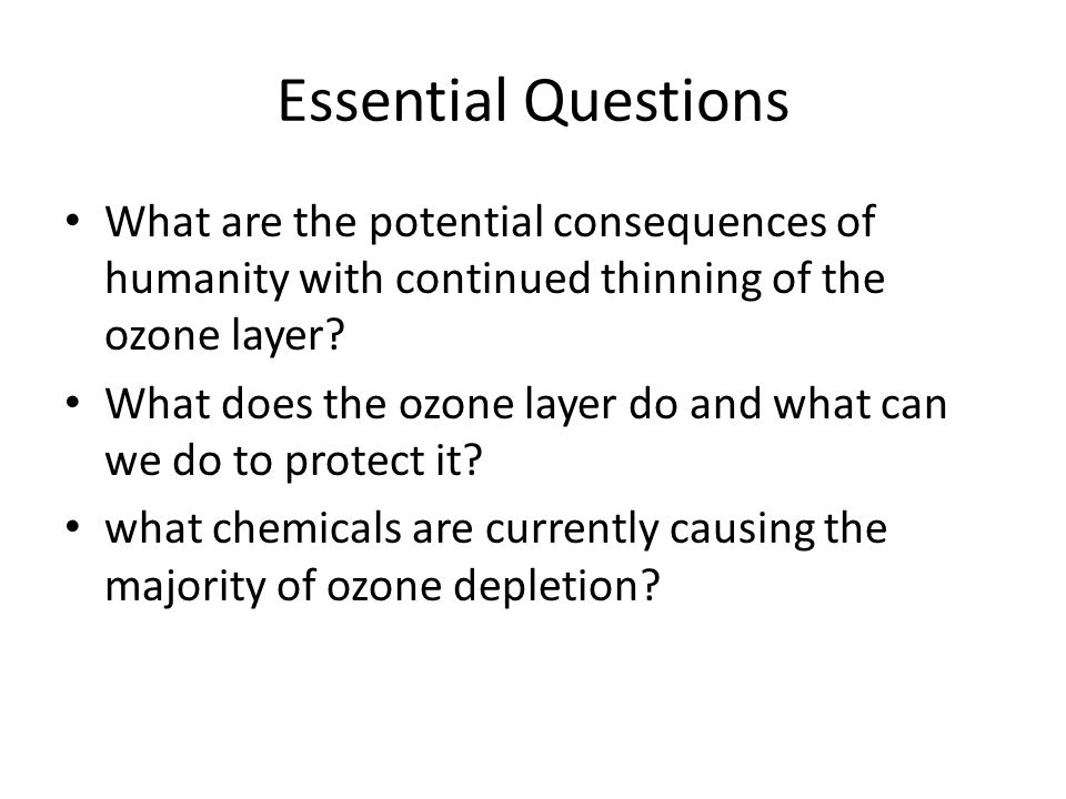 Essential Questions What are the potential consequences of humanity with continued thinning of the ozone layer