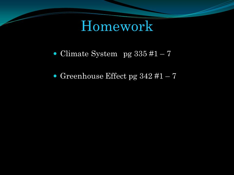 Homework Climate System pg 335 #1 – 7 Greenhouse Effect pg 342 #1 – 7
