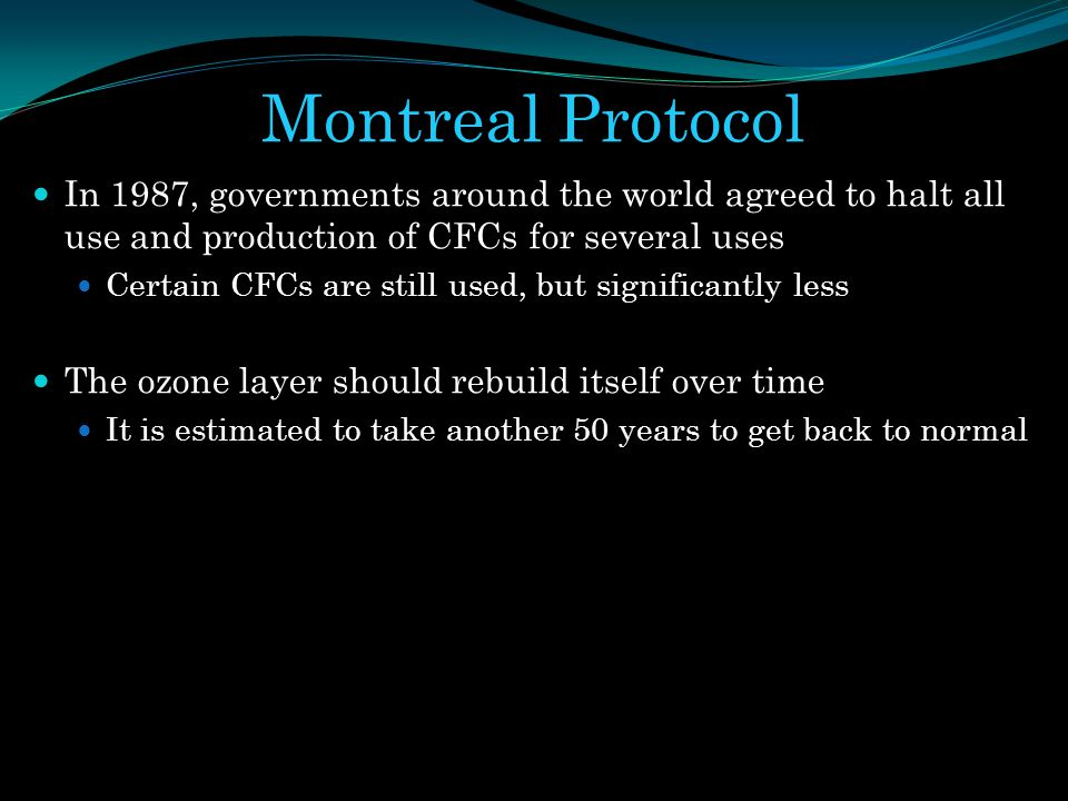 Montreal Protocol In 1987, governments around the world agreed to halt all use and production of CFCs for several uses.