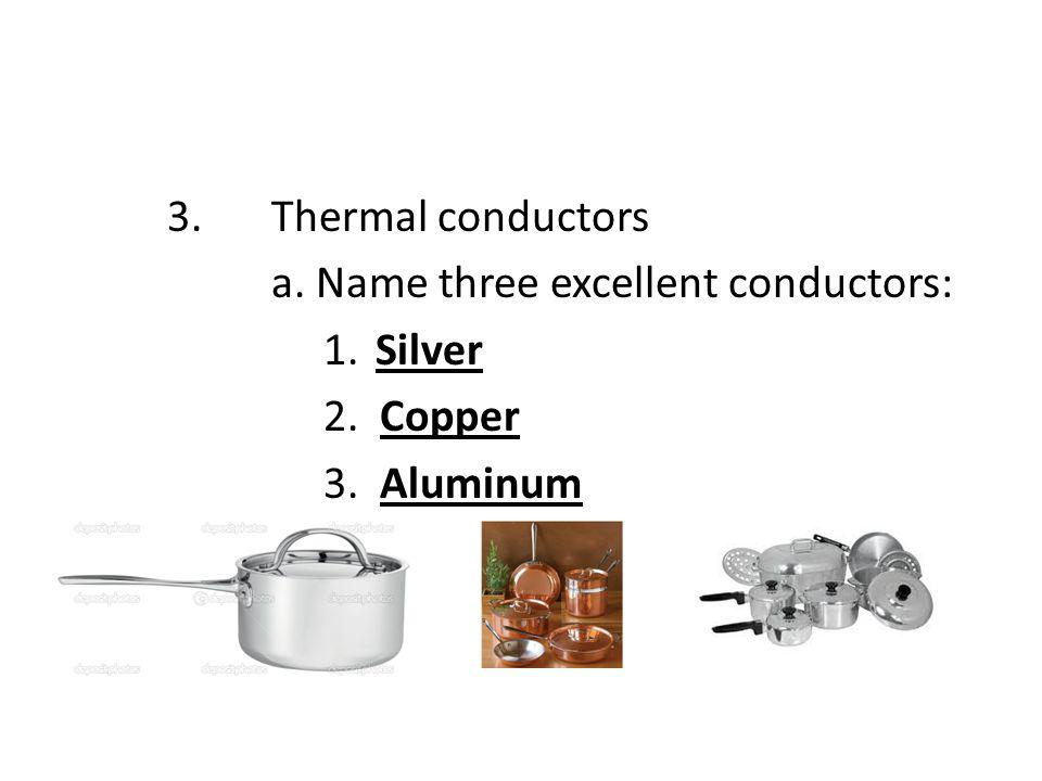 3. Thermal conductors a. Name three excellent conductors: 1. Silver 2