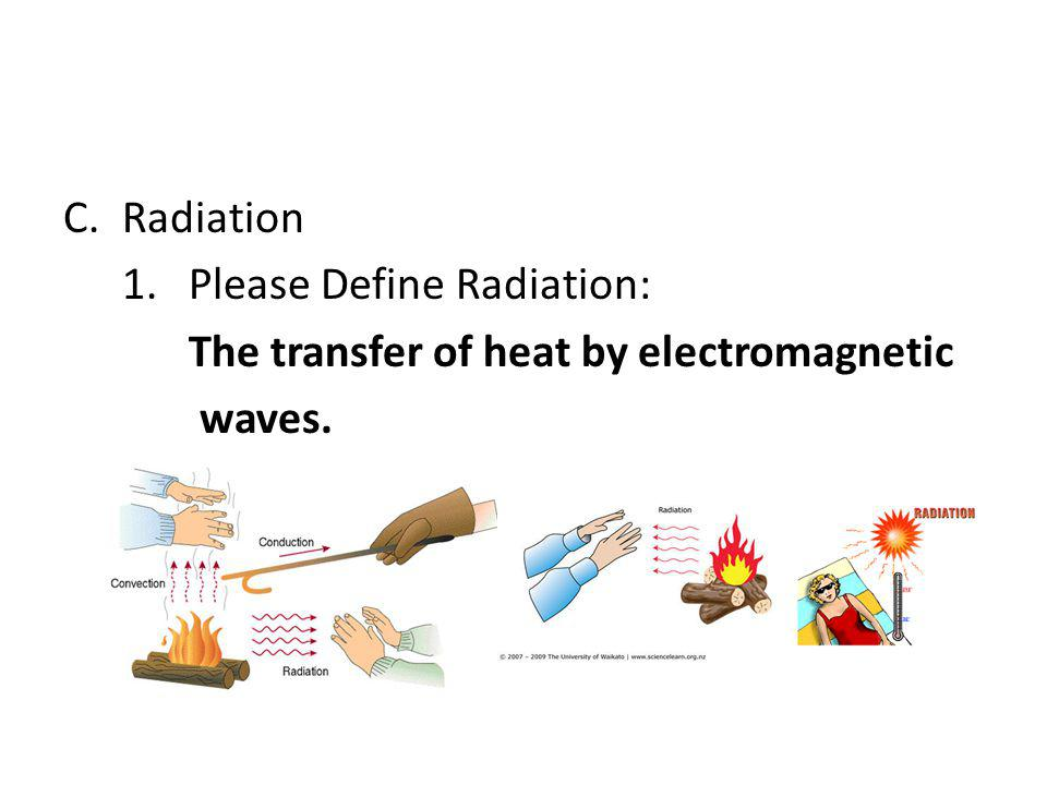 Radiation 1. Please Define Radiation: The transfer of heat by electromagnetic waves.