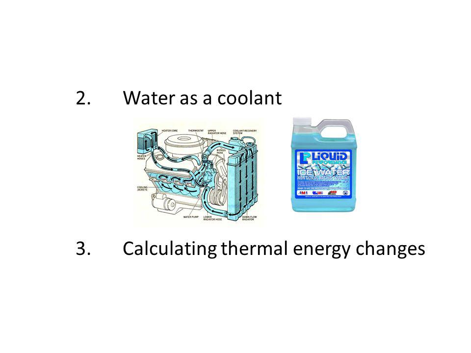 2. Water as a coolant 3. Calculating thermal energy changes