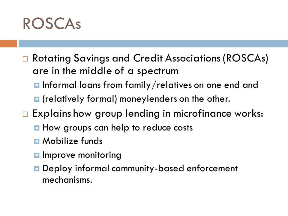 ROSCAs Rotating Savings and Credit Associations (ROSCAs) are in the middle of a spectrum. Informal loans from family/relatives on one end and.