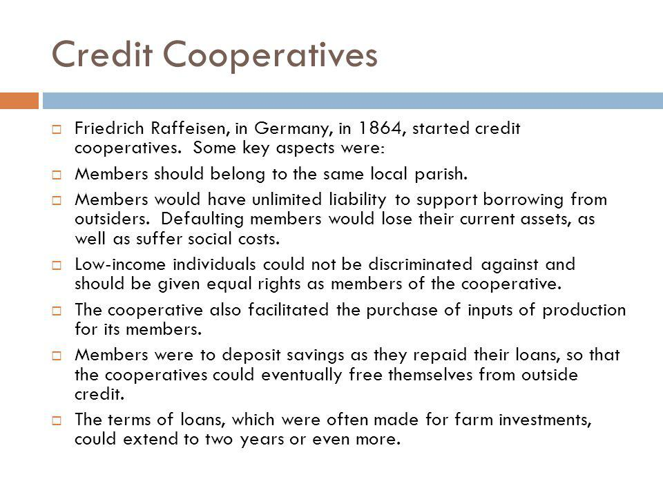 Credit Cooperatives Friedrich Raffeisen, in Germany, in 1864, started credit cooperatives. Some key aspects were: