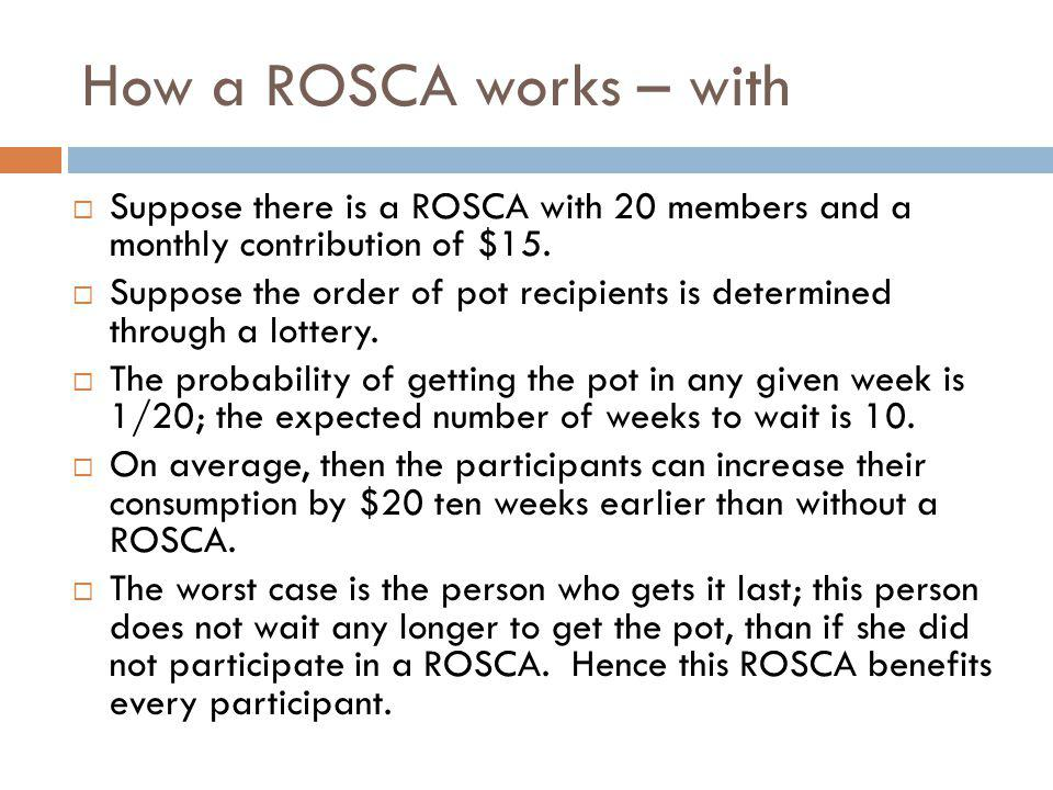 How a ROSCA works – with Suppose there is a ROSCA with 20 members and a monthly contribution of $15.