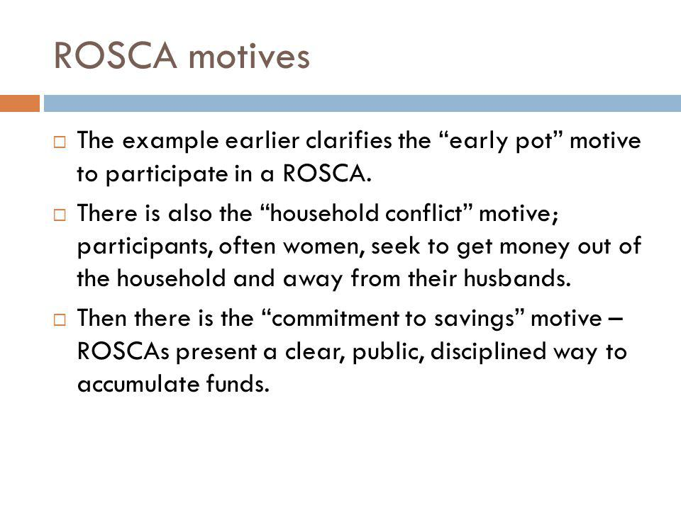 ROSCA motives The example earlier clarifies the early pot motive to participate in a ROSCA.