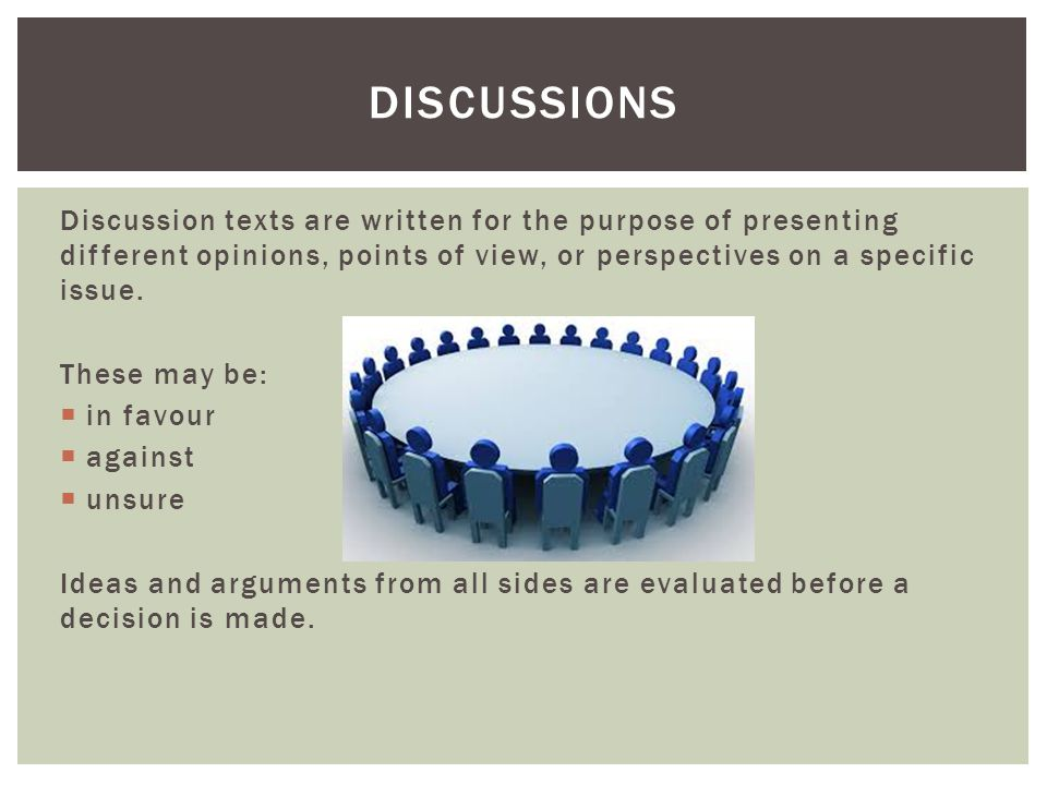 Discussions Discussion texts are written for the purpose of presenting different opinions, points of view, or perspectives on a specific issue.
