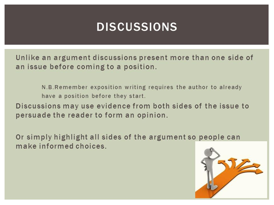 Discussions Unlike an argument discussions present more than one side of an issue before coming to a position.