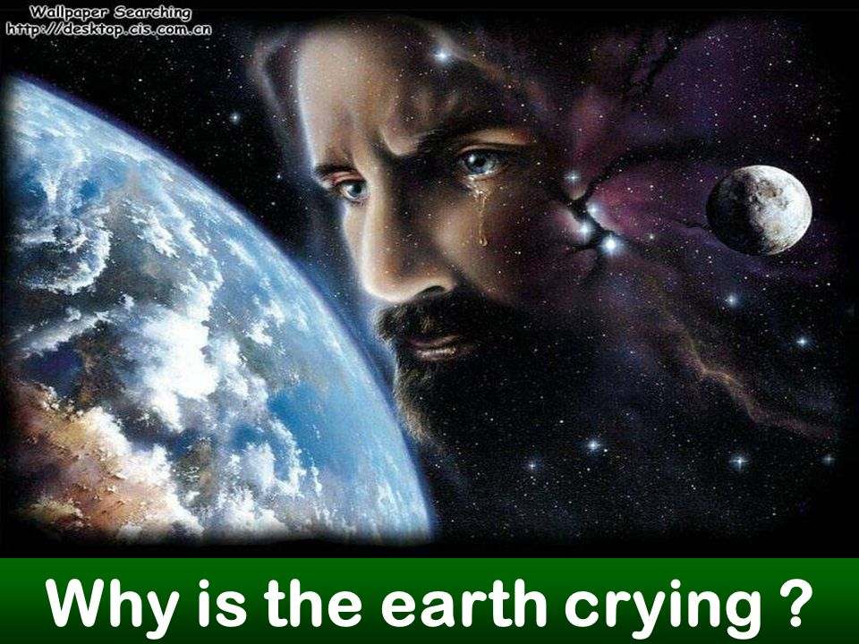Why is the earth crying