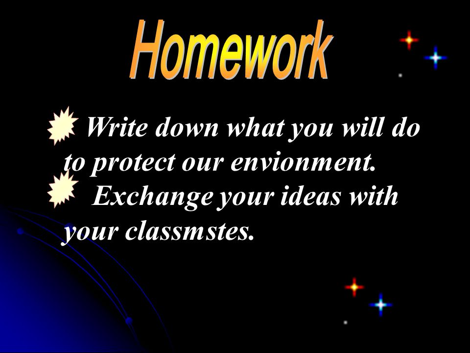 Homework Write down what you will do to protect our envionment.