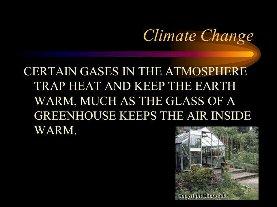 Climate Change CERTAIN GASES IN THE ATMOSPHERE TRAP HEAT AND KEEP THE EARTH WARM, MUCH AS THE GLASS OF A GREENHOUSE KEEPS THE AIR INSIDE WARM.