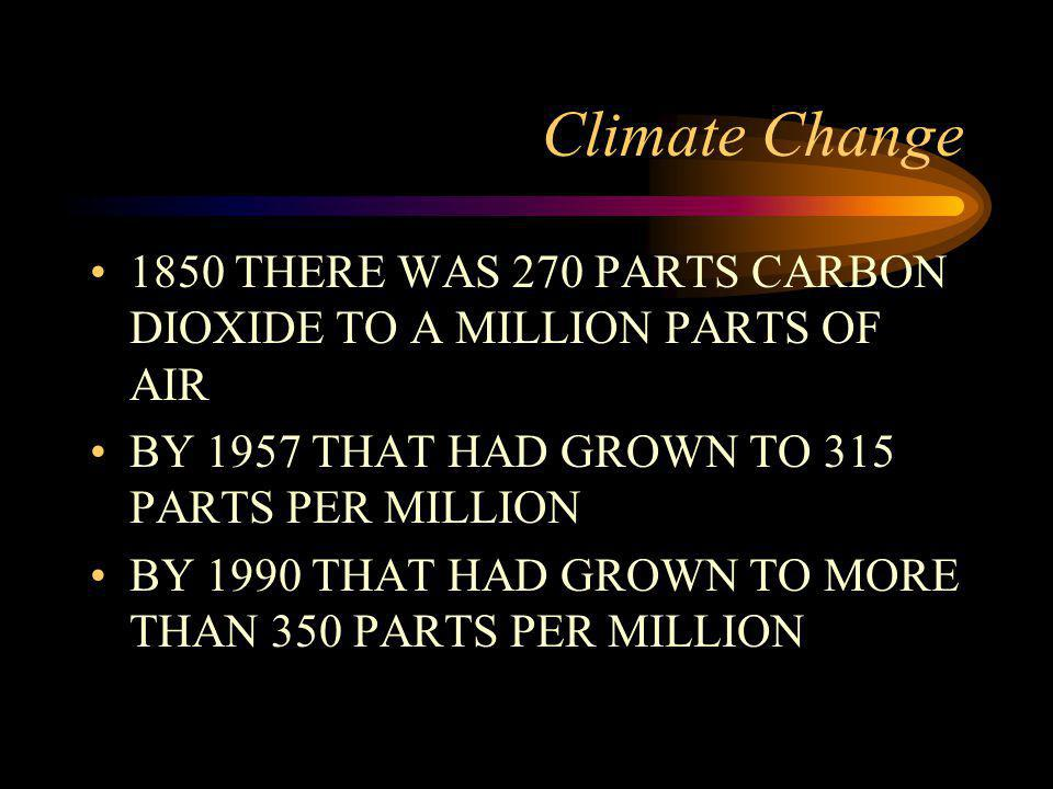 Climate Change 1850 THERE WAS 270 PARTS CARBON DIOXIDE TO A MILLION PARTS OF AIR. BY 1957 THAT HAD GROWN TO 315 PARTS PER MILLION.