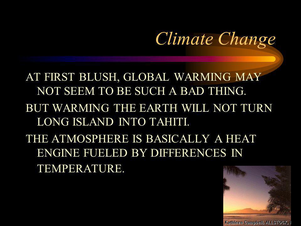 Climate Change AT FIRST BLUSH, GLOBAL WARMING MAY NOT SEEM TO BE SUCH A BAD THING. BUT WARMING THE EARTH WILL NOT TURN LONG ISLAND INTO TAHITI.