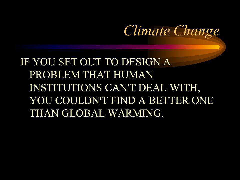 Climate Change IF YOU SET OUT TO DESIGN A PROBLEM THAT HUMAN INSTITUTIONS CAN T DEAL WITH, YOU COULDN T FIND A BETTER ONE THAN GLOBAL WARMING.