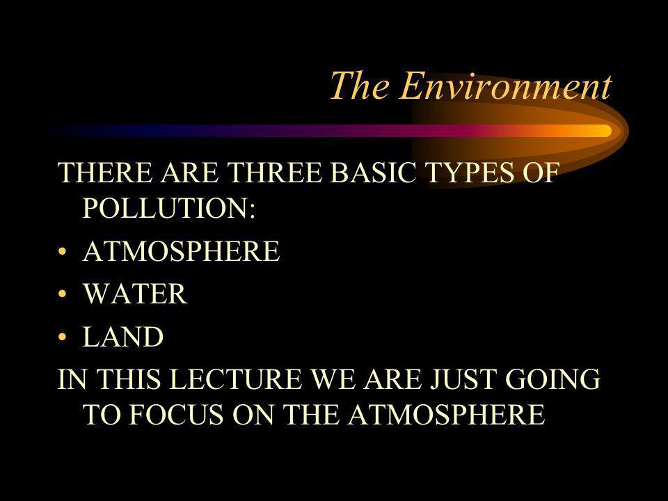 The Environment THERE ARE THREE BASIC TYPES OF POLLUTION: ATMOSPHERE
