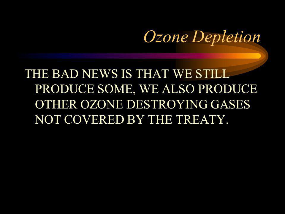 Ozone Depletion THE BAD NEWS IS THAT WE STILL PRODUCE SOME, WE ALSO PRODUCE OTHER OZONE DESTROYING GASES NOT COVERED BY THE TREATY.