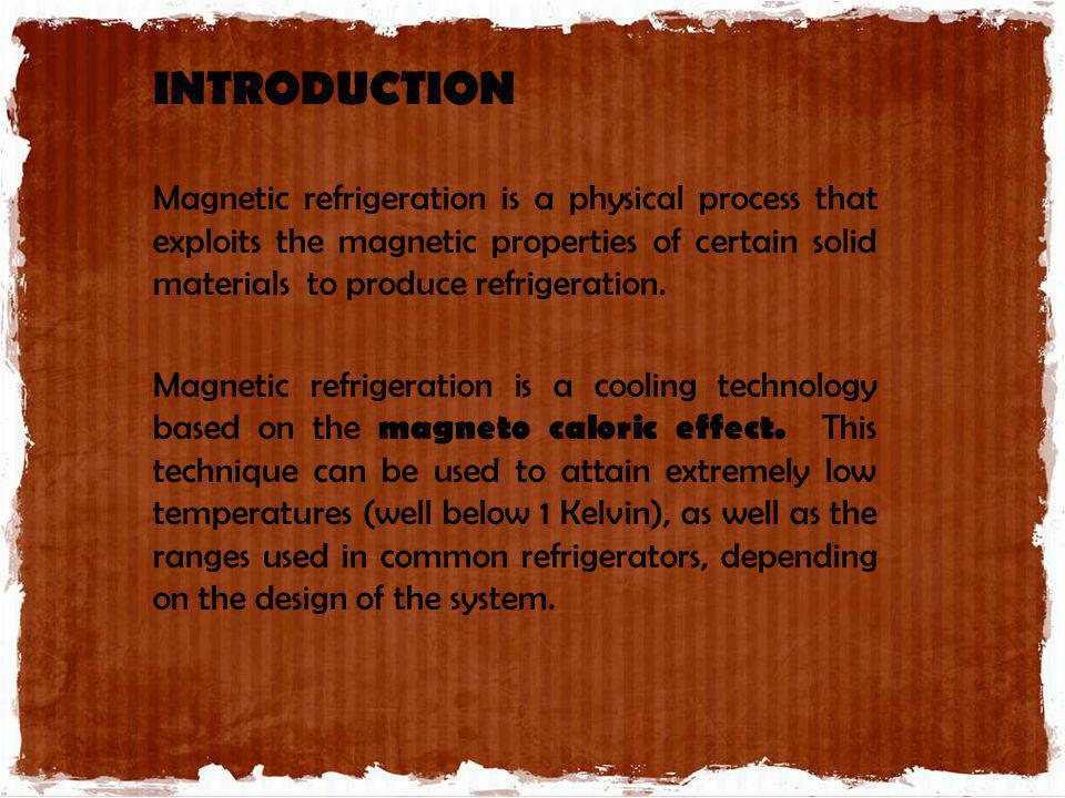 INTRODUCTION Magnetic refrigeration is a physical process that exploits the magnetic properties of certain solid materials to produce refrigeration.