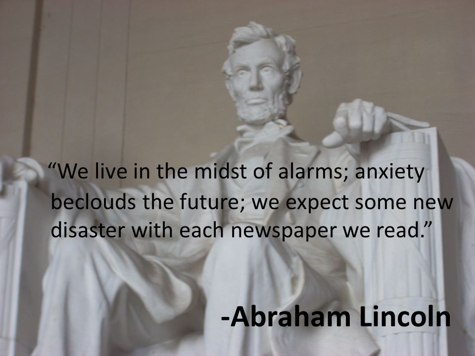 We live in the midst of alarms; anxiety beclouds the future; we expect some new disaster with each newspaper we read. -Abraham Lincoln