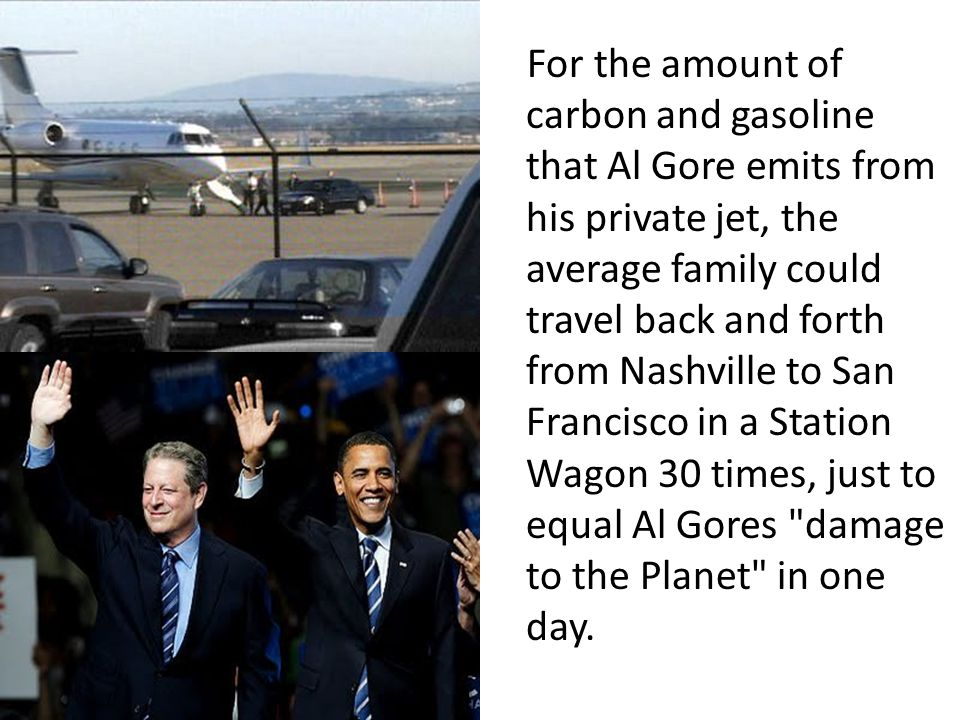For the amount of carbon and gasoline that Al Gore emits from his private jet, the average family could travel back and forth from Nashville to San Francisco in a Station Wagon 30 times, just to equal Al Gores damage to the Planet in one day.