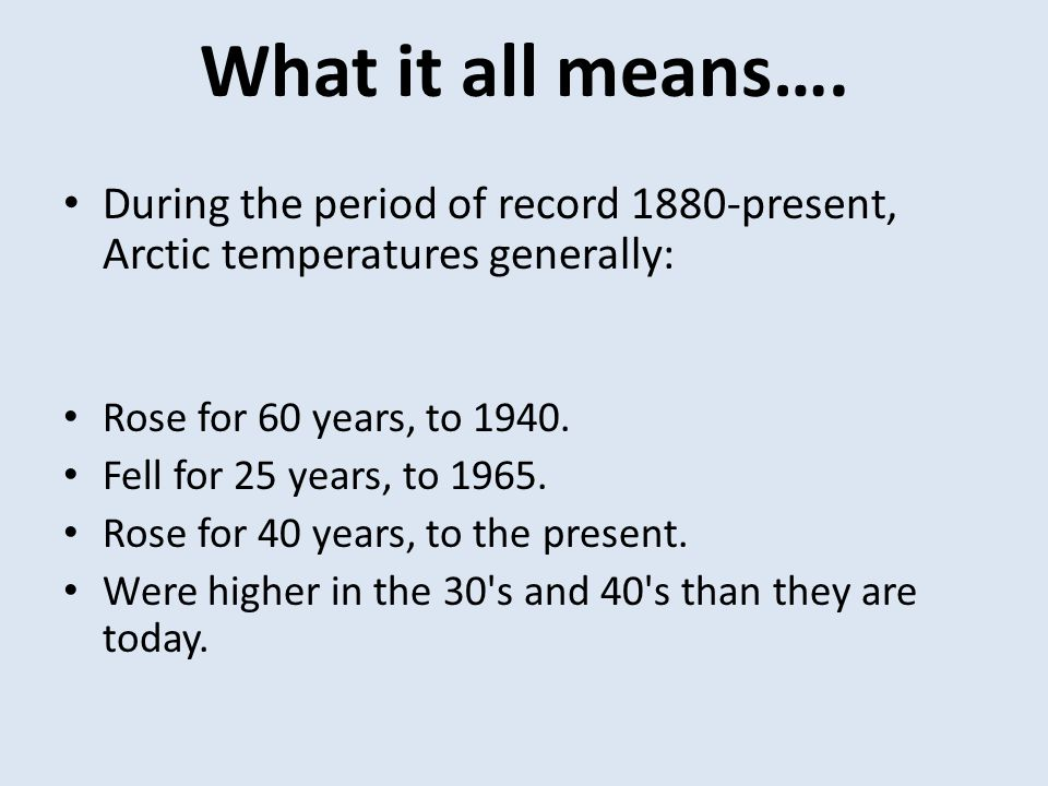 What it all means…. During the period of record 1880-present, Arctic temperatures generally: Rose for 60 years, to 1940.