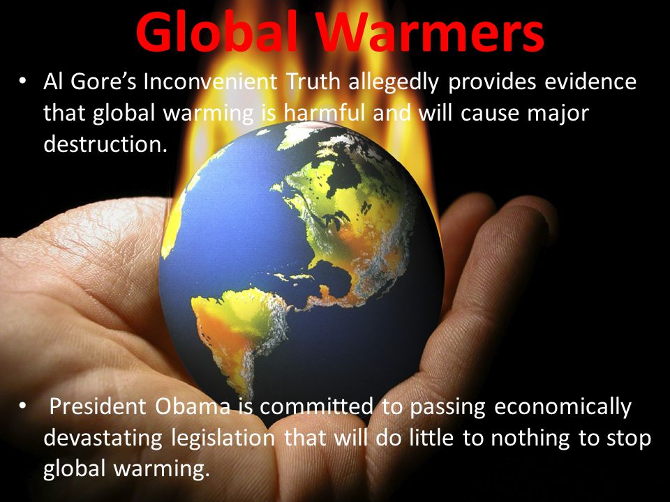 Global Warmers Al Gore's Inconvenient Truth allegedly provides evidence that global warming is harmful and will cause major destruction.