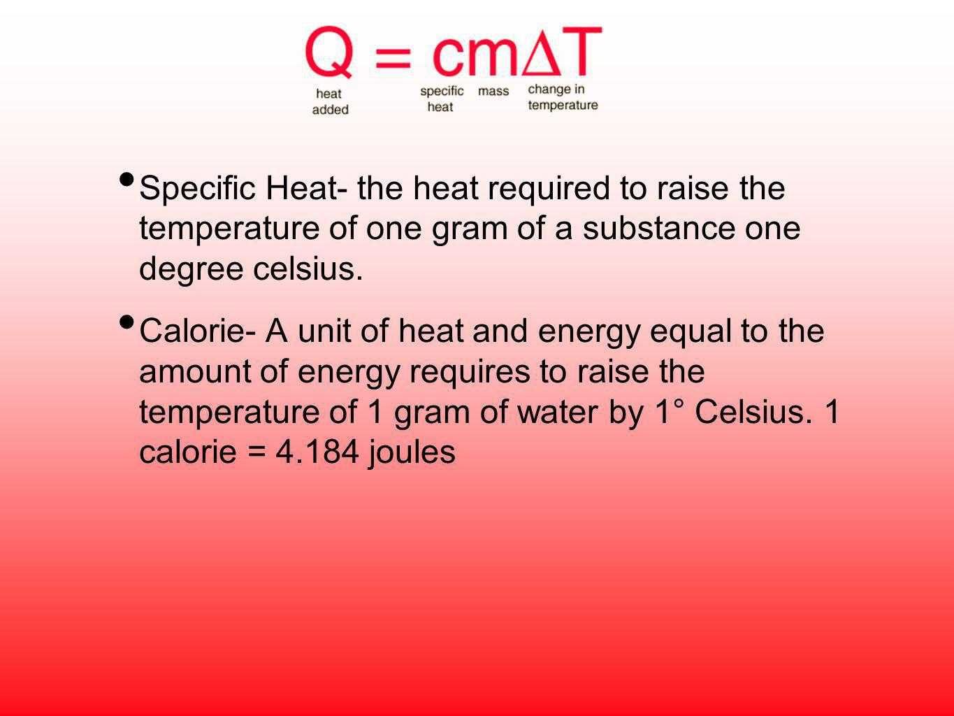 Specific Heat- the heat required to raise the temperature of one gram of a substance one degree celsius.