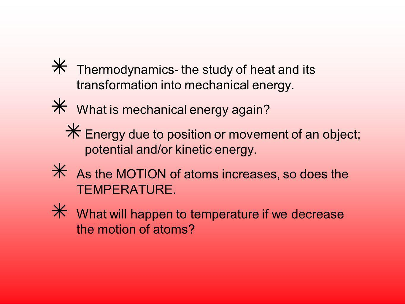 Thermodynamics- the study of heat and its transformation into mechanical energy.