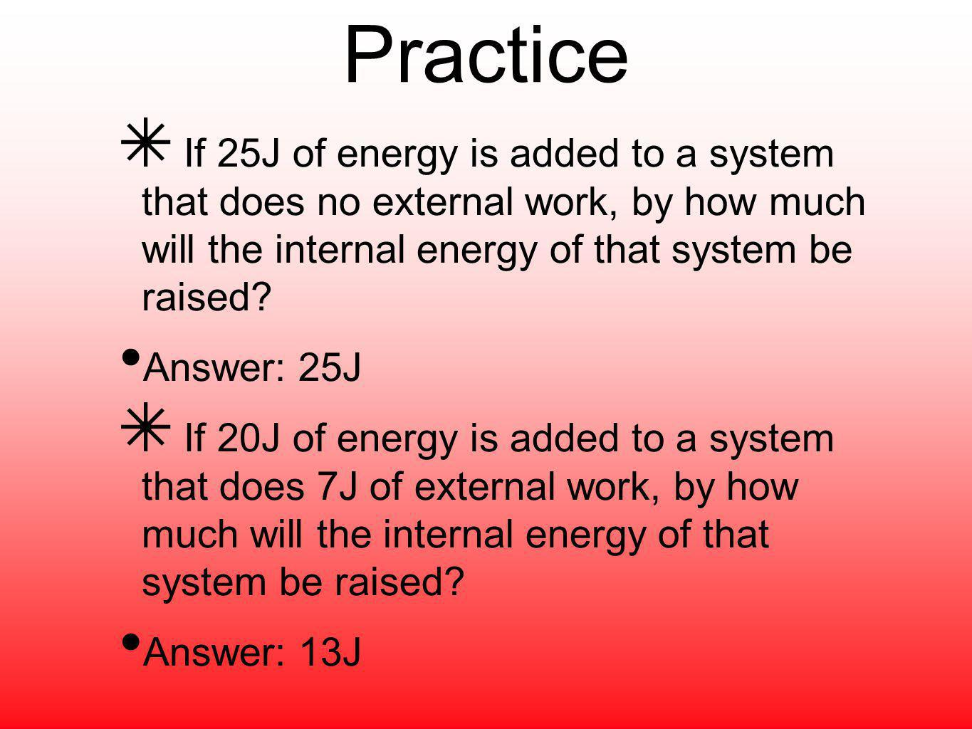 Practice If 25J of energy is added to a system that does no external work, by how much will the internal energy of that system be raised