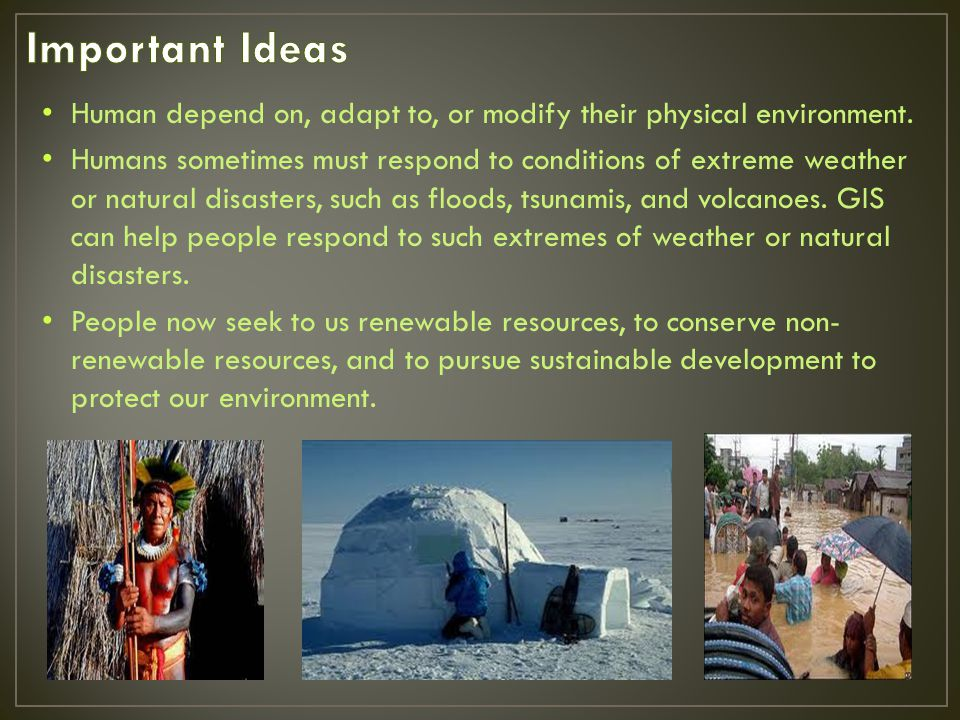 Important Ideas Human depend on, adapt to, or modify their physical environment.
