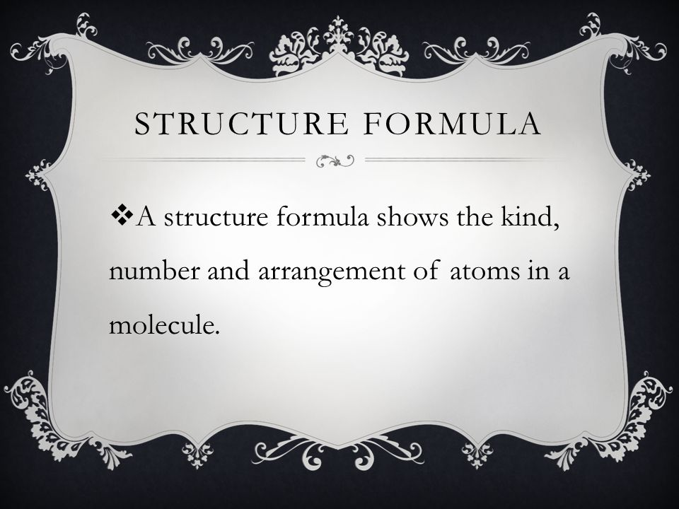 Structure Formula A structure formula shows the kind, number and arrangement of atoms in a molecule.