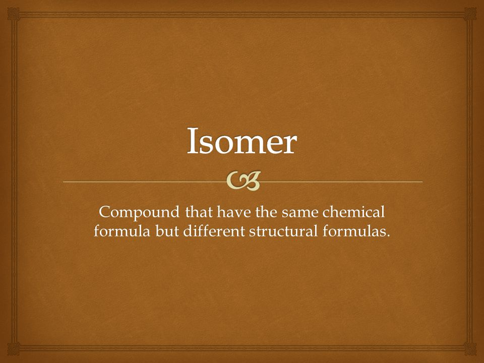 Isomer Compound that have the same chemical formula but different structural formulas.