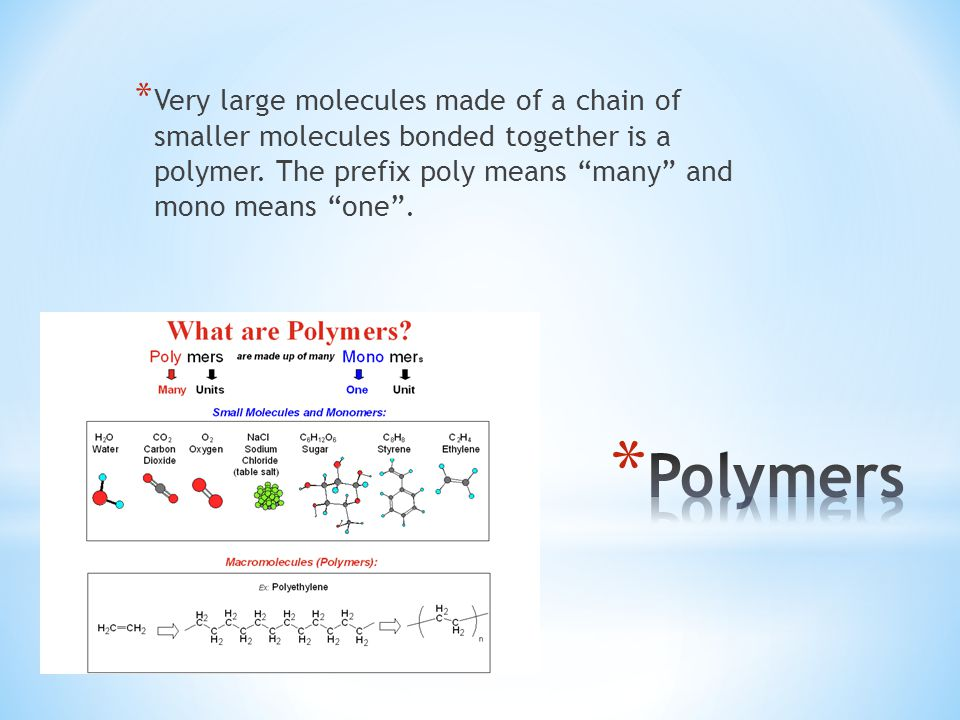 Very large molecules made of a chain of smaller molecules bonded together is a polymer. The prefix poly means many and mono means one .
