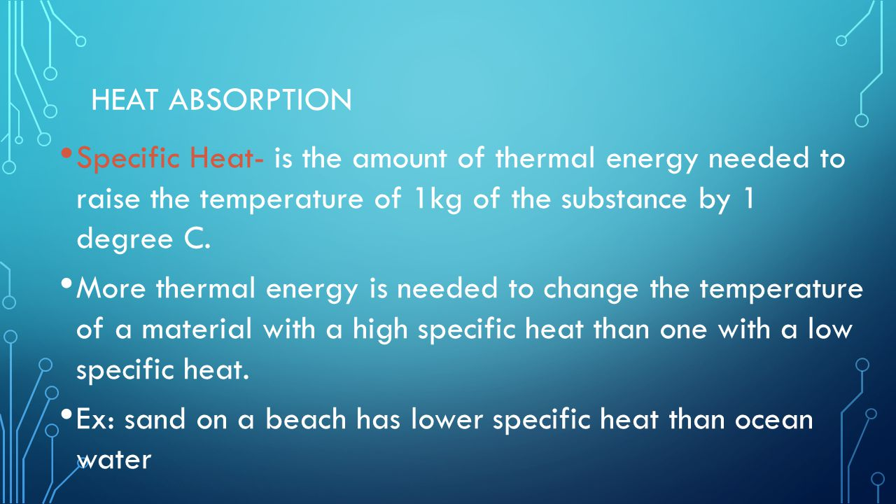 Heat Absorption Specific Heat- is the amount of thermal energy needed to raise the temperature of 1kg of the substance by 1 degree C.