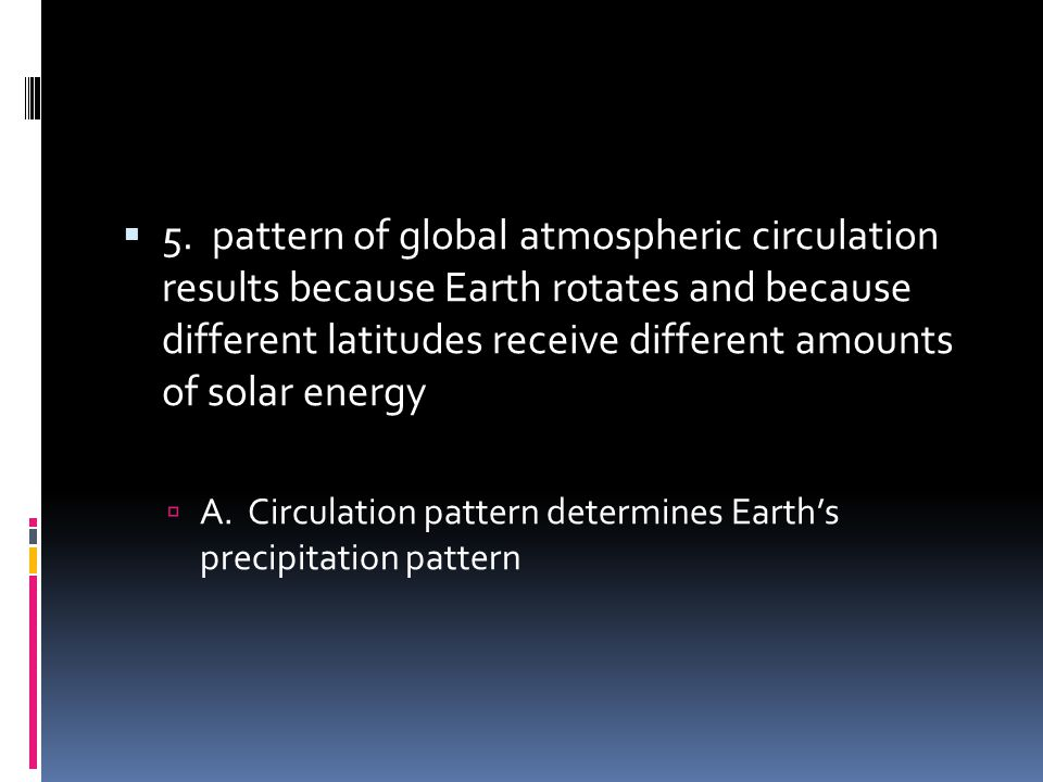 5. pattern of global atmospheric circulation results because Earth rotates and because different latitudes receive different amounts of solar energy