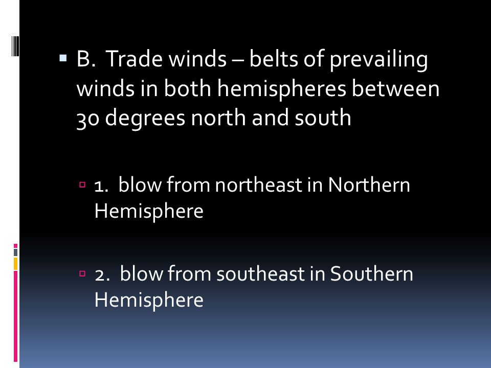 B. Trade winds – belts of prevailing winds in both hemispheres between 30 degrees north and south