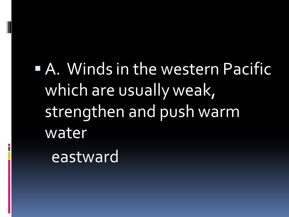 A. Winds in the western Pacific which are usually weak, strengthen and push warm water