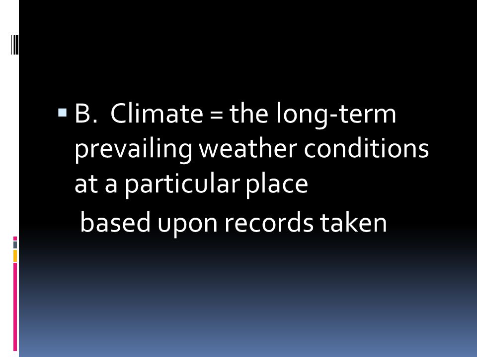 B. Climate = the long-term prevailing weather conditions at a particular place