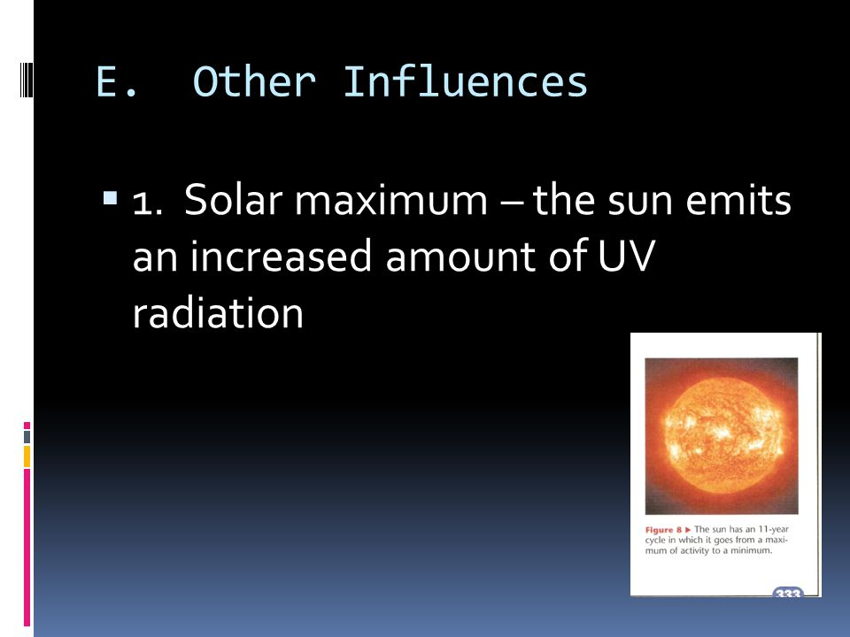 E. Other Influences 1. Solar maximum – the sun emits an increased amount of UV radiation