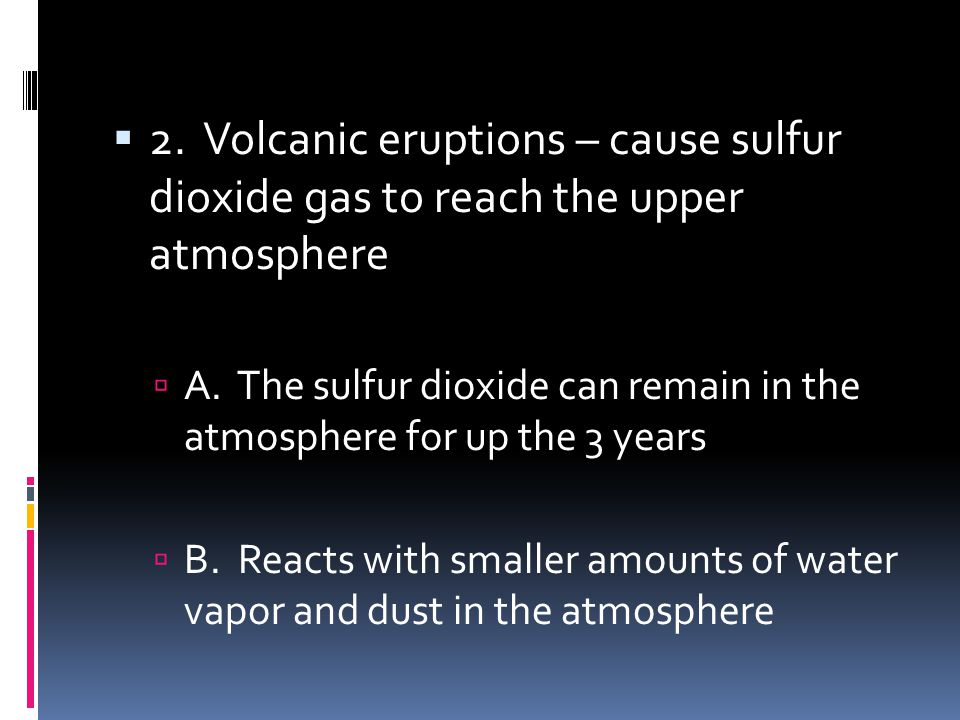 2. Volcanic eruptions – cause sulfur dioxide gas to reach the upper atmosphere