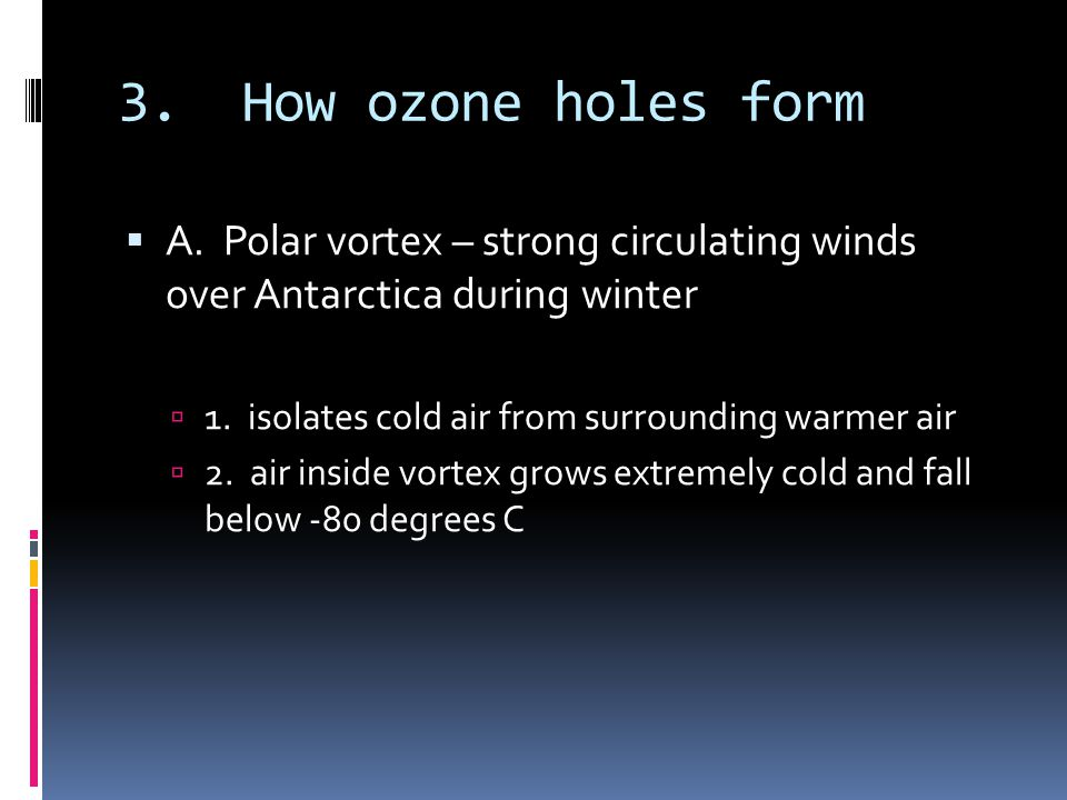 3. How ozone holes form A. Polar vortex – strong circulating winds over Antarctica during winter.