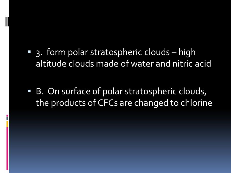3. form polar stratospheric clouds – high altitude clouds made of water and nitric acid