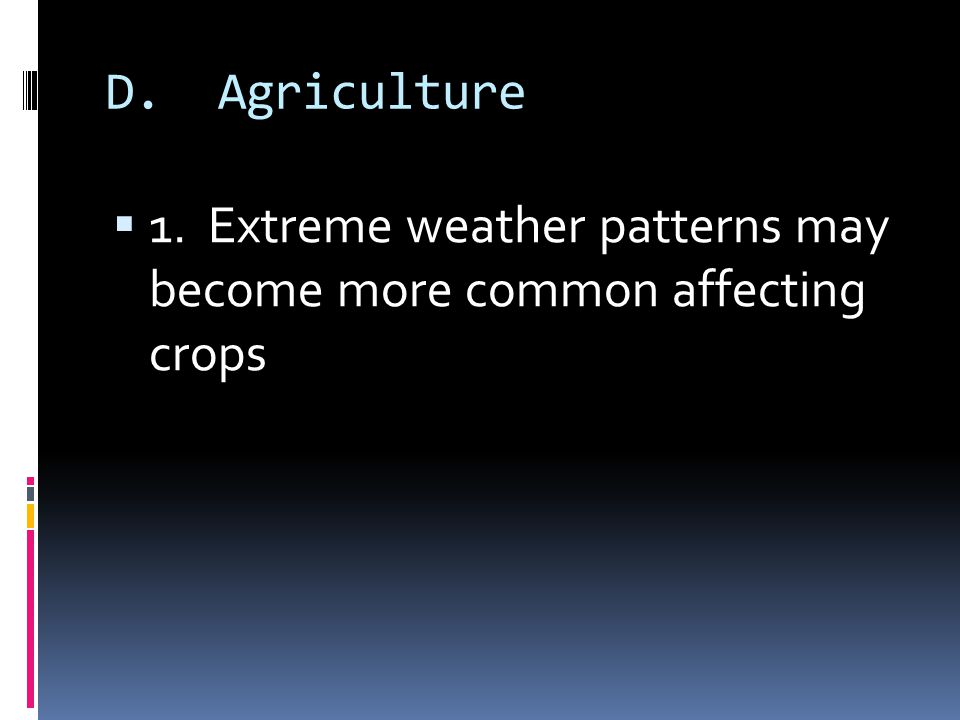 D. Agriculture 1. Extreme weather patterns may become more common affecting crops