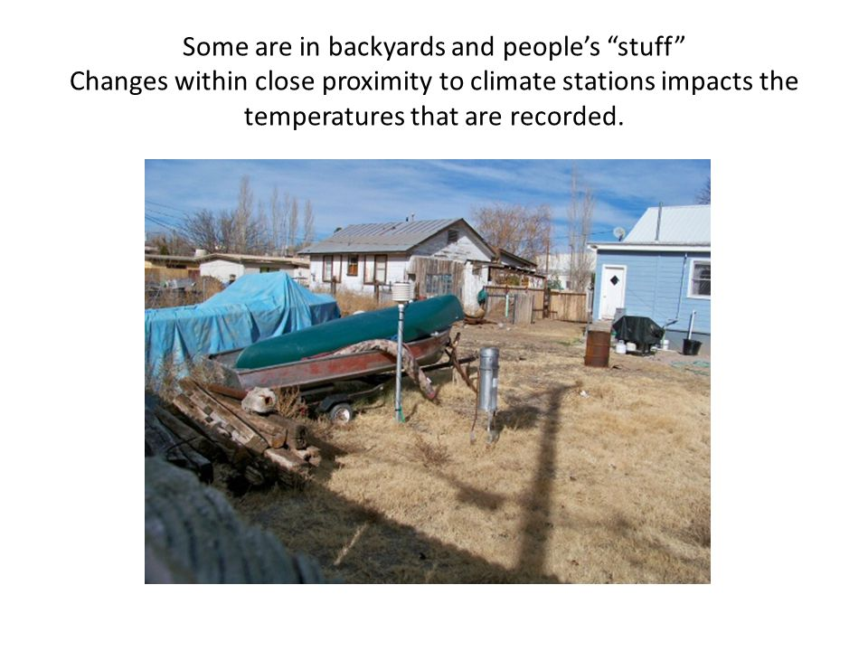 Some are in backyards and people's stuff Changes within close proximity to climate stations impacts the temperatures that are recorded.