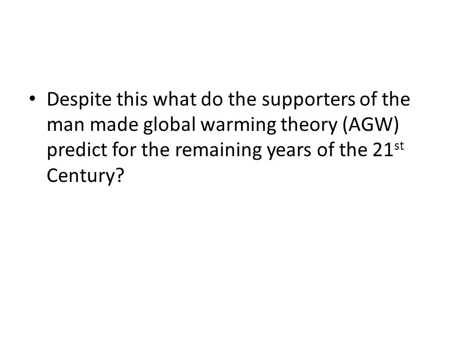 Despite this what do the supporters of the man made global warming theory (AGW) predict for the remaining years of the 21st Century