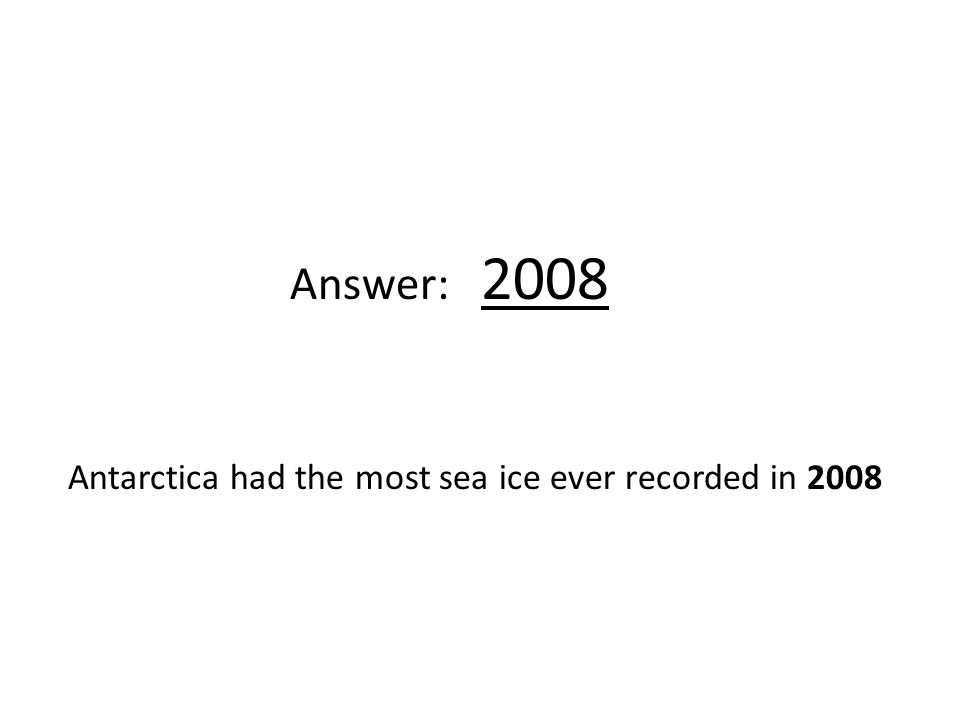 Answer: 2008 Antarctica had the most sea ice ever recorded in 2008
