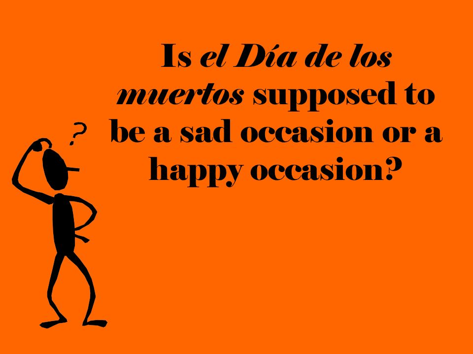 Is el Día de los muertos supposed to be a sad occasion or a happy occasion