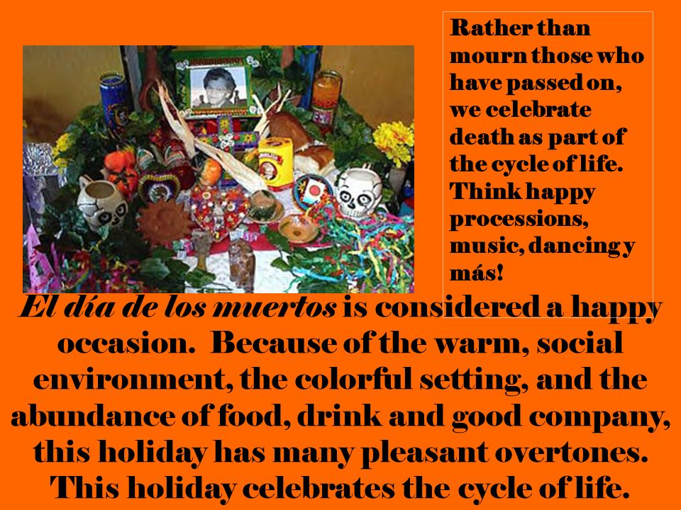 Rather than mourn those who have passed on, we celebrate death as part of the cycle of life. Think happy processions, music, dancing y más!