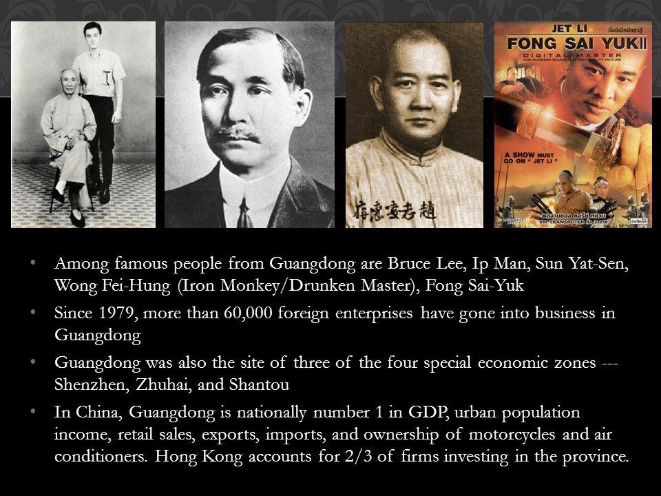 Among famous people from Guangdong are Bruce Lee, Ip Man, Sun Yat-Sen, Wong Fei-Hung (Iron Monkey/Drunken Master), Fong Sai-Yuk