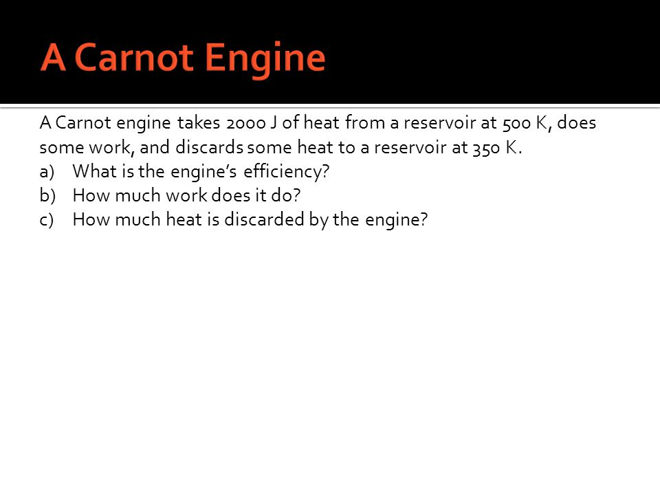 A Carnot Engine A Carnot engine takes 200o J of heat from a reservoir at 500 K, does some work, and discards some heat to a reservoir at 350 K.
