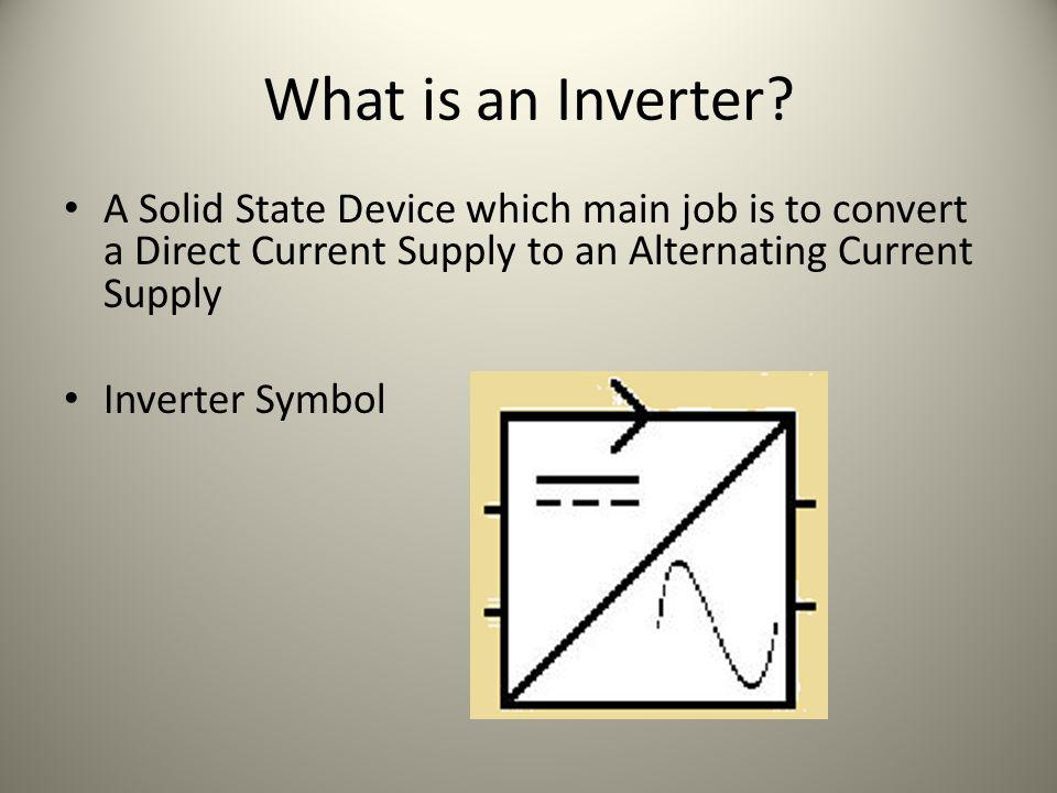 What is an Inverter A Solid State Device which main job is to convert a Direct Current Supply to an Alternating Current Supply.